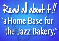Read all about it!! a Home Base for the Jazz Bakery.
